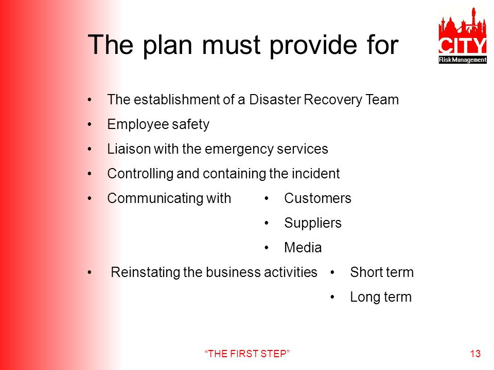 THE FIRST STEP13 The plan must provide for The establishment of a Disaster Recovery Team Employee safety Liaison with the emergency services Controlli