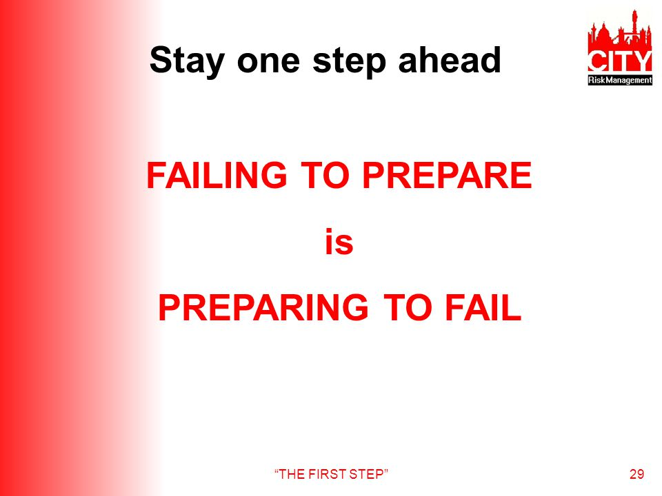 THE FIRST STEP29 Stay one step ahead FAILING TO PREPARE is PREPARING TO FAIL