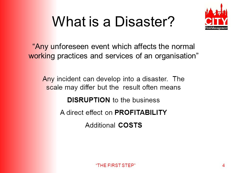 THE FIRST STEP4 What is a Disaster? Any unforeseen event which affects the normal working practices and services of an organisation Any incident can d
