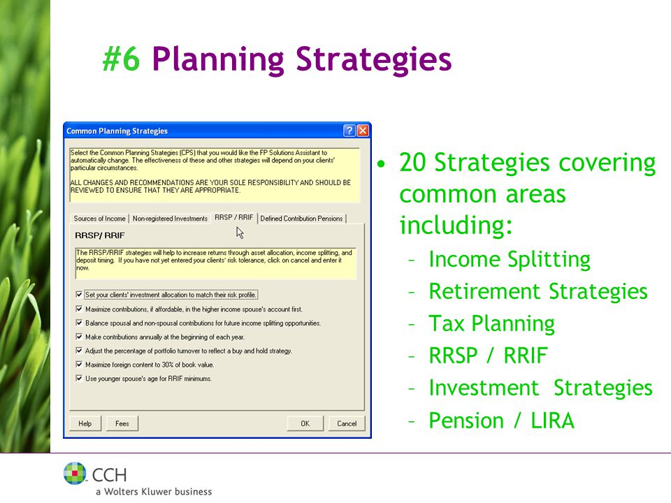 #6 Planning Strategies 20 Strategies covering common areas including: –Income Splitting –Retirement Strategies –Tax Planning –RRSP / RRIF –Investment Strategies –Pension / LIRA