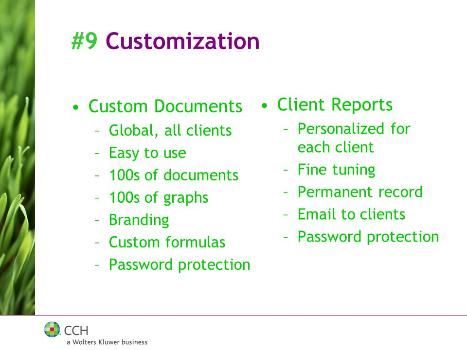 #9 Customization Custom Documents –Global, all clients –Easy to use –100s of documents –100s of graphs –Branding –Custom formulas –Password protection Client Reports –Personalized for each client –Fine tuning –Permanent record –Email to clients –Password protection