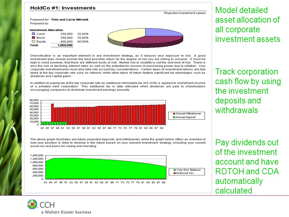 Pay dividends out of the investment account and have RDTOH and CDA automatically calculated Track corporation cash flow by using the investment deposits and withdrawals Model detailed asset allocation of all corporate investment assets