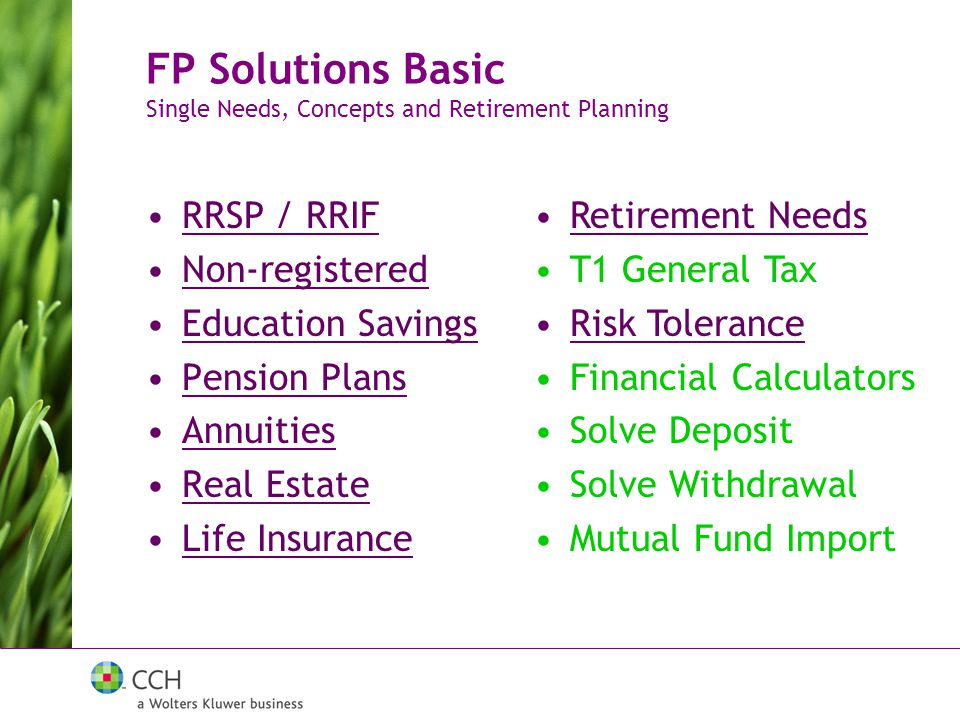 RRSP / RRIF Non-registered Education Savings Pension Plans Annuities Real Estate Life Insurance FP Solutions Basic Single Needs, Concepts and Retirement Planning Retirement Needs T1 General Tax Risk Tolerance Financial Calculators Solve Deposit Solve Withdrawal Mutual Fund Import