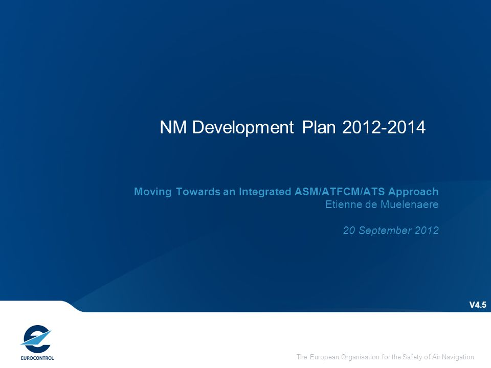 The European Organisation for the Safety of Air Navigation NM Development Plan 2012-2014 V4.5 Moving Towards an Integrated ASM/ATFCM/ATS Approach Etienne de Muelenaere 20 September 2012