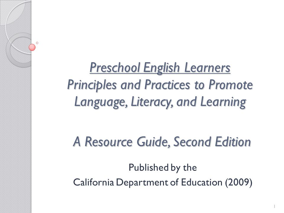 1 Preschool English Learners Principles and Practices to Promote Language, Literacy, and Learning A Resource Guide, Second Edition Published by the California Department of Education (2009)