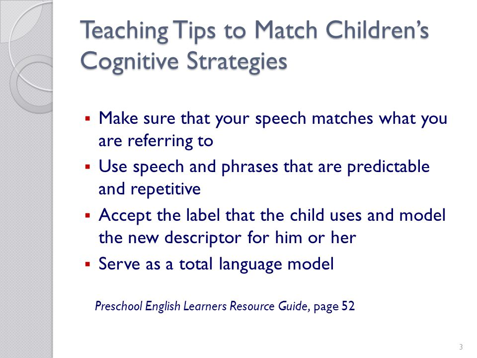 3 Teaching Tips to Match Childrens Cognitive Strategies Make sure that your speech matches what you are referring to Use speech and phrases that are predictable and repetitive Accept the label that the child uses and model the new descriptor for him or her Serve as a total language model Preschool English Learners Resource Guide, page 52