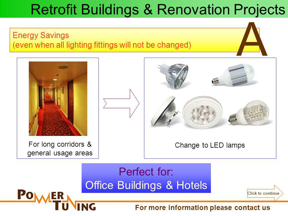 Energy Savings (even when all lighting fittings will not be changed) A For long corridors & general usage areas Perfect for: Office Buildings & Hotels Change to LED lamps Retrofit Buildings & Renovation Projects Click to continue For more information please contact us
