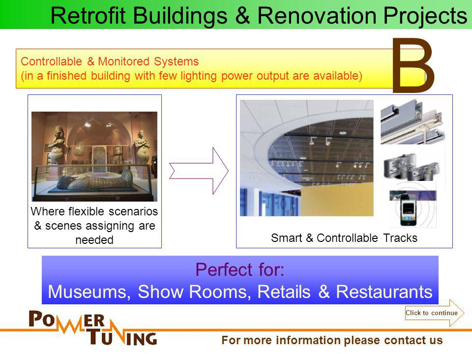Controllable & Monitored Systems (in a finished building with few lighting power output are available) B Where flexible scenarios & scenes assigning are needed Perfect for: Museums, Show Rooms, Retails & Restaurants Smart & Controllable Tracks Retrofit Buildings & Renovation Projects Click to continue For more information please contact us