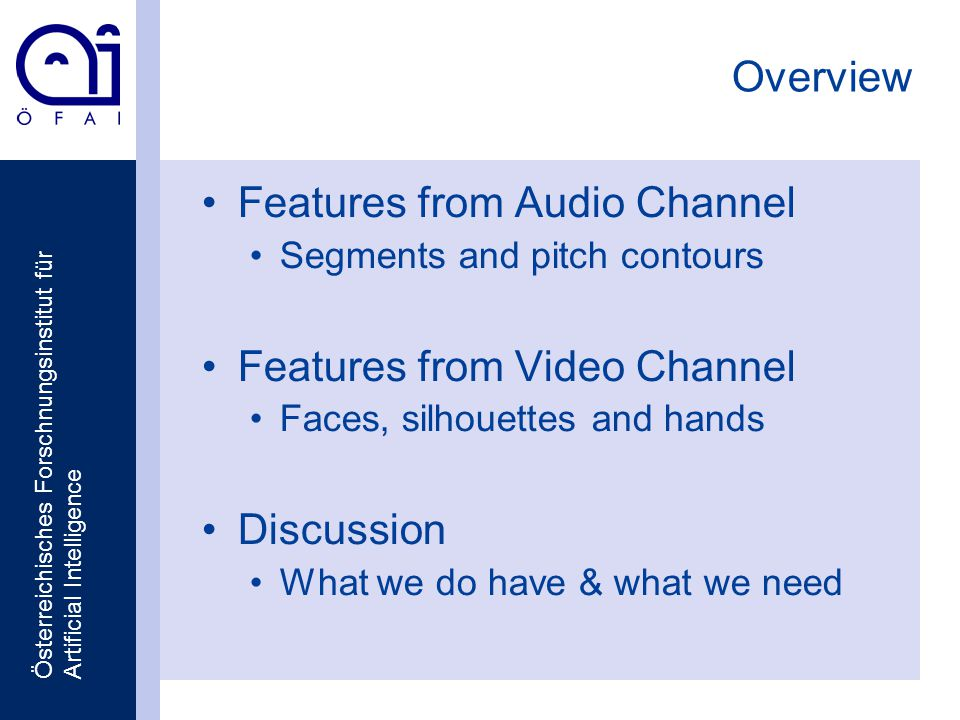 Österreichisches Forschnungsinstitut für Artificial Intelligence Overview Features from Audio Channel Segments and pitch contours Features from Video Channel Faces, silhouettes and hands Discussion What we do have & what we need