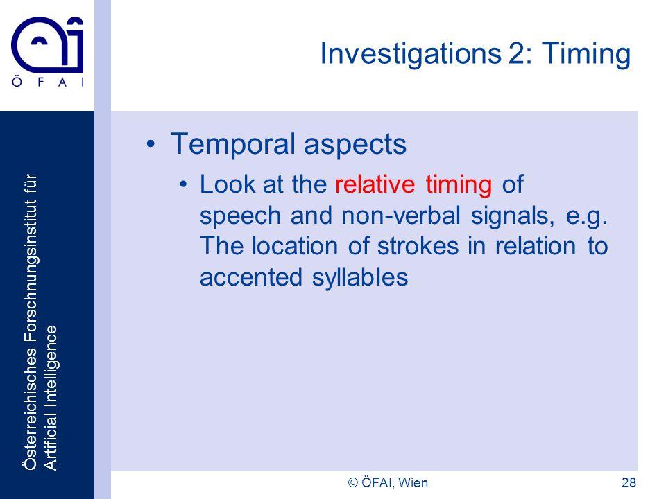 Österreichisches Forschnungsinstitut für Artificial Intelligence © ÖFAI, Wien28 Investigations 2: Timing Temporal aspects Look at the relative timing of speech and non-verbal signals, e.g.