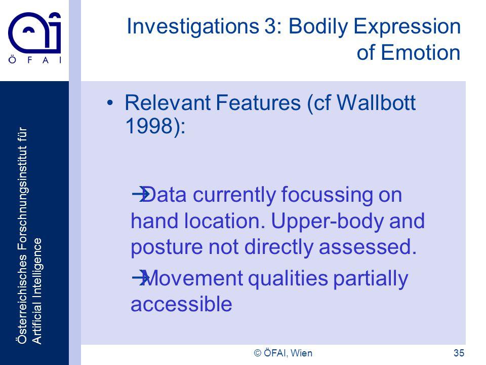 Österreichisches Forschnungsinstitut für Artificial Intelligence © ÖFAI, Wien35 Investigations 3: Bodily Expression of Emotion Relevant Features (cf Wallbott 1998): Data currently focussing on hand location.
