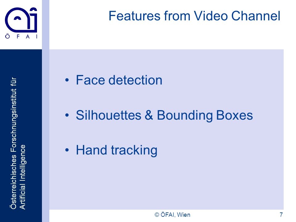 Österreichisches Forschnungsinstitut für Artificial Intelligence © ÖFAI, Wien7 Features from Video Channel Face detection Silhouettes & Bounding Boxes Hand tracking