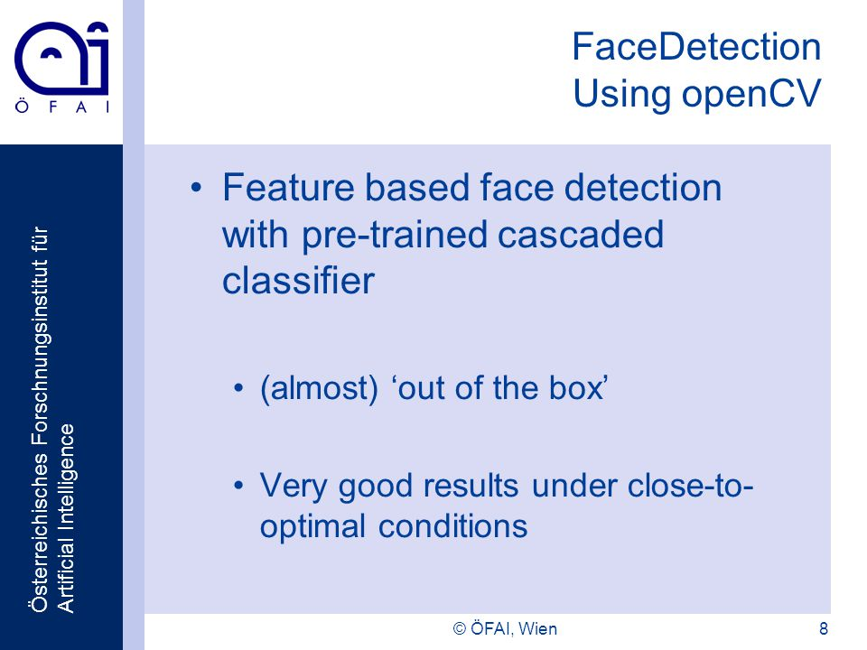 Österreichisches Forschnungsinstitut für Artificial Intelligence © ÖFAI, Wien8 FaceDetection Using openCV Feature based face detection with pre-trained cascaded classifier (almost) out of the box Very good results under close-to- optimal conditions