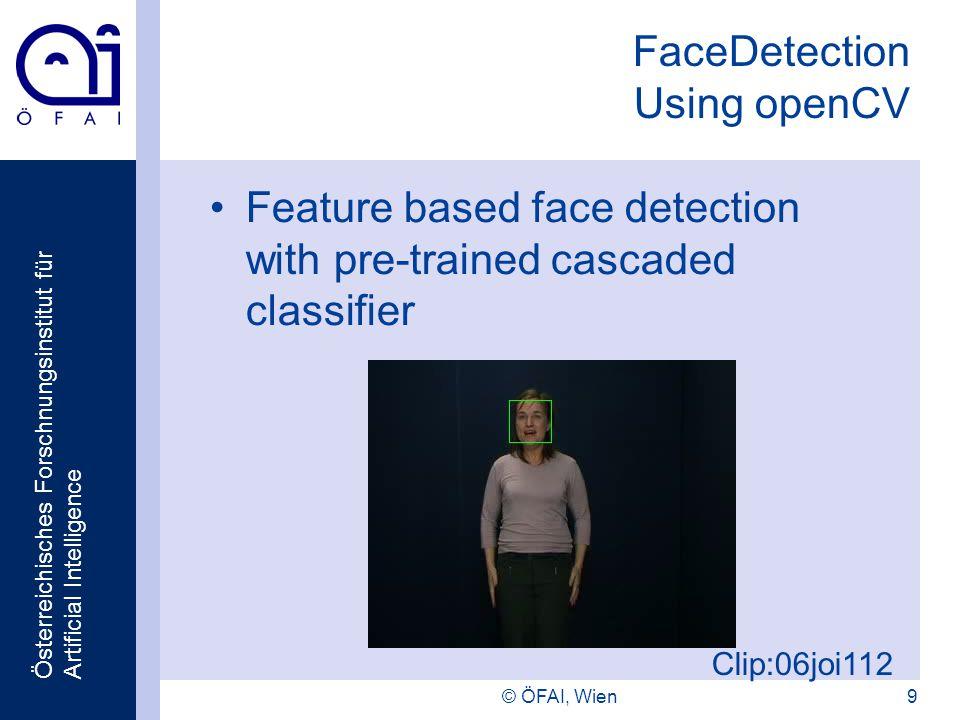 Österreichisches Forschnungsinstitut für Artificial Intelligence © ÖFAI, Wien9 FaceDetection Using openCV Feature based face detection with pre-traine