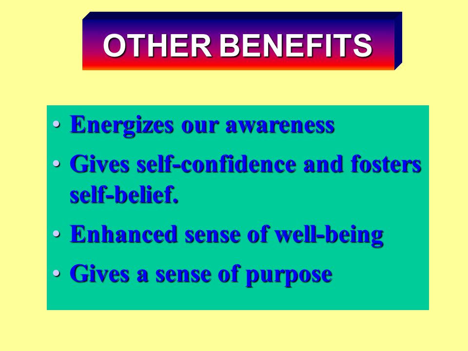 Energizes our awarenessEnergizes our awareness Gives self-confidence and fosters self-belief.Gives self-confidence and fosters self-belief. Enhanced s