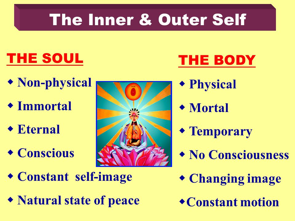 THE SOUL Non-physical Immortal Eternal Conscious Constant self-image Natural state of peace THE BODY Physical Mortal Temporary No Consciousness Changing image Constant motion The Inner & Outer Self