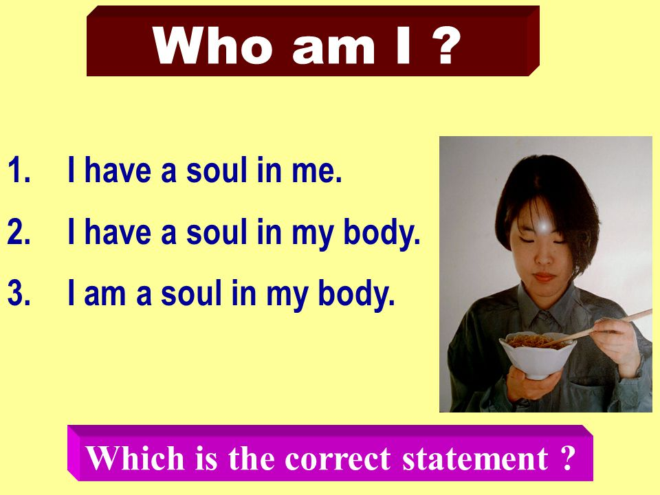 Who am I . 1.I have a soul in me. 2.I have a soul in my body.