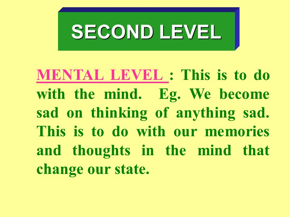 MENTAL LEVEL : This is to do with the mind.Eg. We become sad on thinking of anything sad.