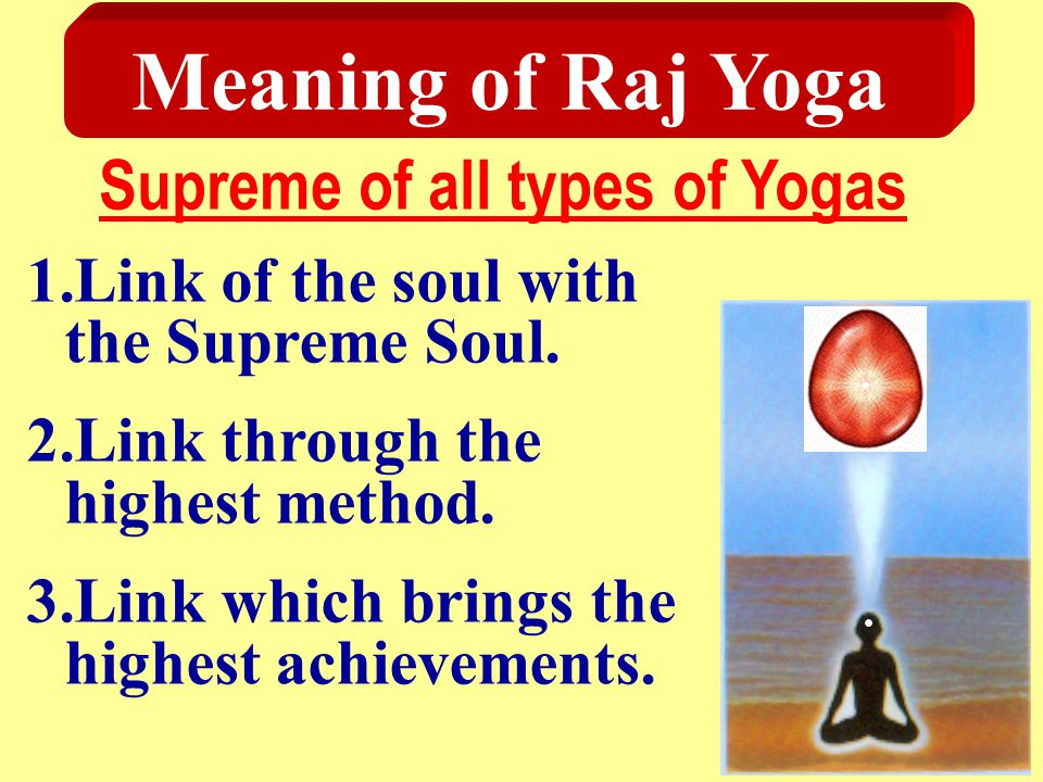 Meaning of Raj Yoga Supreme of all types of Yogas 1.Link of the soul with the Supreme Soul. 2.Link through the highest method. 3.Link which brings the