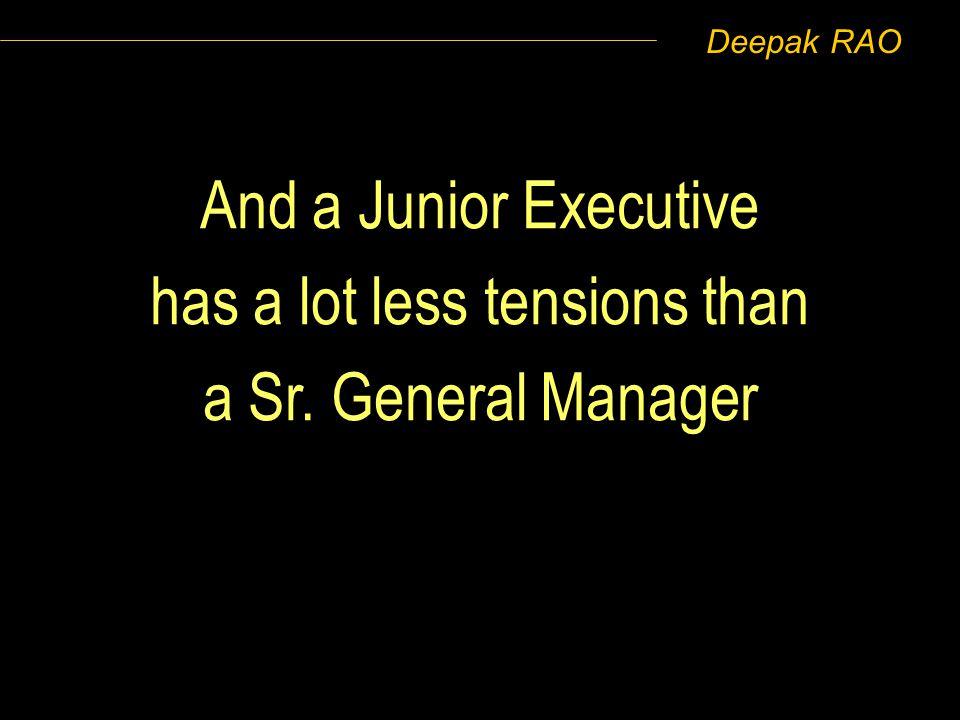 Deepak RAO And a Junior Executive has a lot less tensions than a Sr. General Manager