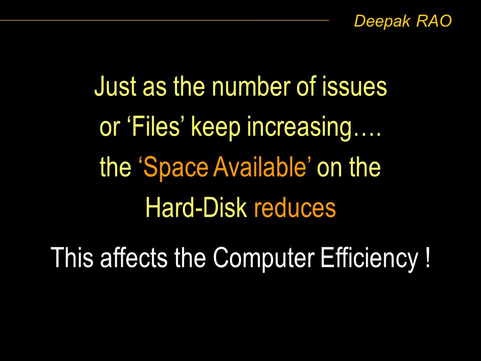 Deepak RAO Just as the number of issues or Files keep increasing…. the Space Available on the Hard-Disk reduces This affects the Computer Efficiency !