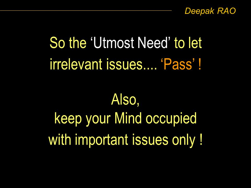 Deepak RAO So the Utmost Need to let irrelevant issues.... Pass ! Also, keep your Mind occupied with important issues only !