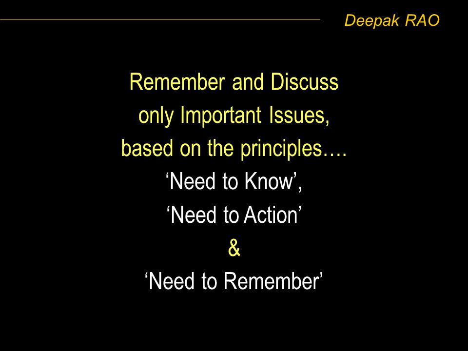 Deepak RAO Remember and Discuss only Important Issues, based on the principles…. Need to Know, Need to Action & Need to Remember