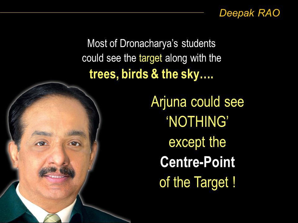 Deepak RAO Most of Dronacharyas students could see the target along with the trees, birds & the sky…. Arjuna could see NOTHING except the Centre-Point
