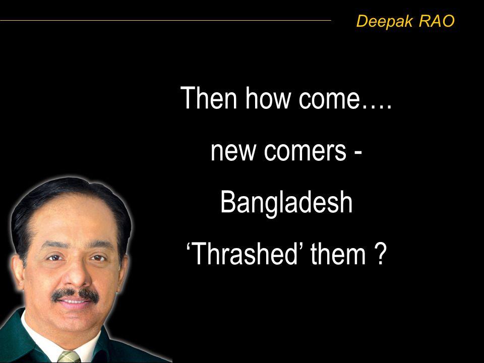 Deepak RAO Then how come…. new comers - Bangladesh Thrashed them ?
