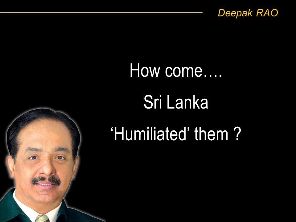 Deepak RAO How come…. Sri Lanka Humiliated them ?