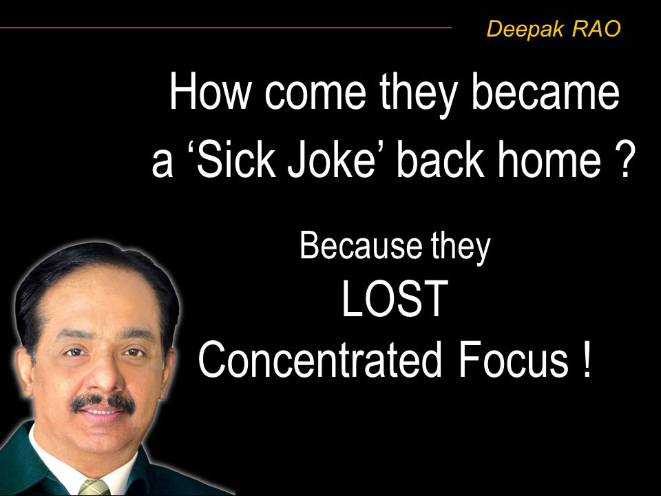 Deepak RAO How come they became a Sick Joke back home ? Because they LOST Concentrated Focus !
