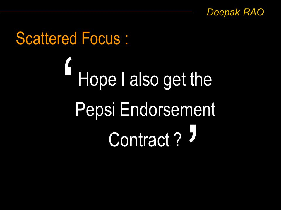 Deepak RAO Scattered Focus : Hope I also get the Pepsi Endorsement Contract ?