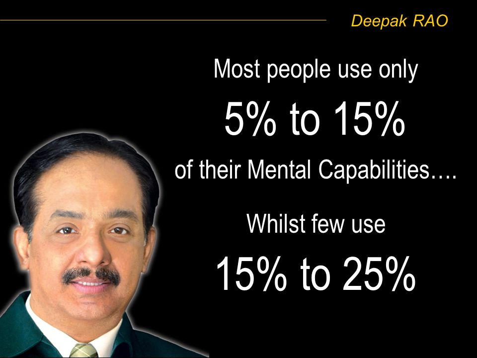 Deepak RAO Most people use only 5% to 15% of their Mental Capabilities…. Whilst few use 15% to 25%