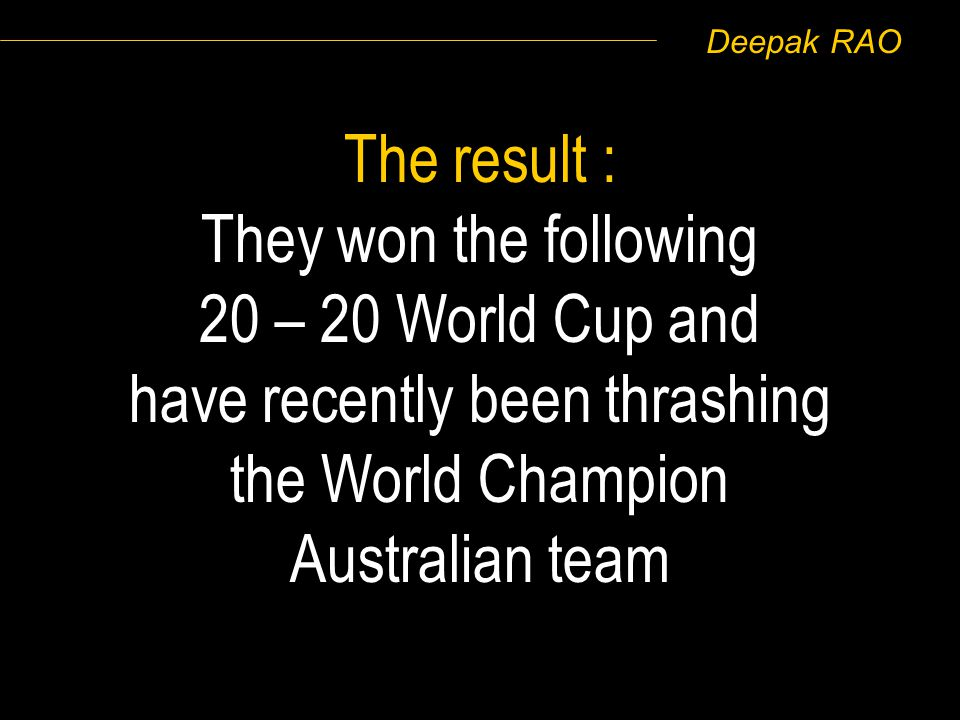 Deepak RAO The result : They won the following 20 – 20 World Cup and have recently been thrashing the World Champion Australian team