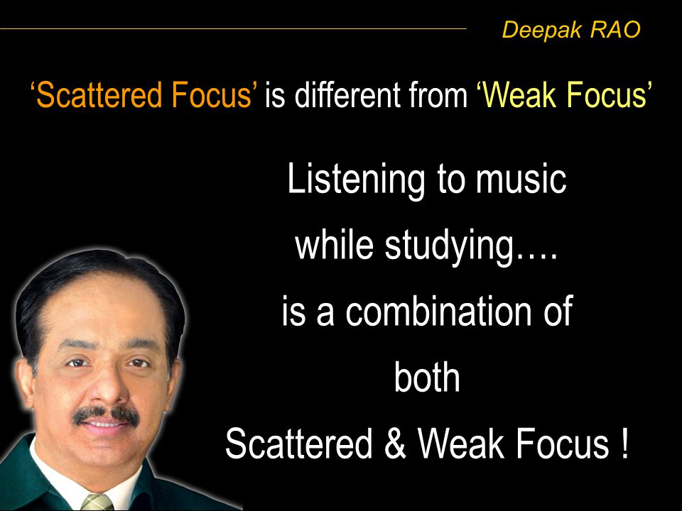 Deepak RAO Scattered Focus is different from Weak Focus Listening to music while studying…. is a combination of both Scattered & Weak Focus !