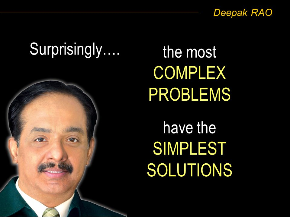 Deepak RAO have the SIMPLEST SOLUTIONS the most COMPLEX PROBLEMS Surprisingly….