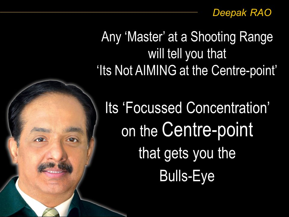 Deepak RAO Any Master at a Shooting Range will tell you that Its Not AIMING at the Centre-point Its Focussed Concentration on the Centre-point that ge