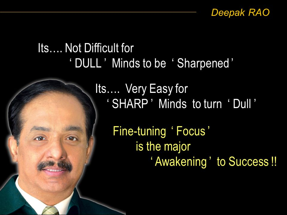 Deepak RAO Its…. Very Easy for SHARP Minds to turn Dull Fine-tuning Focus is the major Awakening to Success !! Its…. Not Difficult for DULL Minds to b