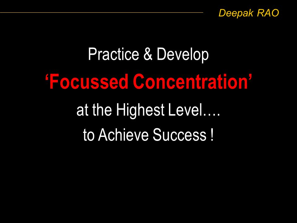 Deepak RAO Practice & Develop Focussed Concentration at the Highest Level…. to Achieve Success !