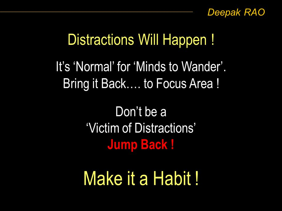 Deepak RAO Its Normal for Minds to Wander. Bring it Back…. to Focus Area ! Make it a Habit ! Distractions Will Happen ! Dont be a Victim of Distractio