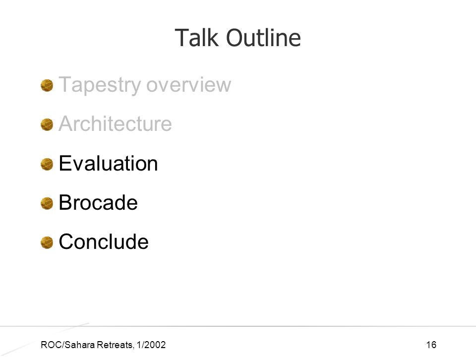 ROC/Sahara Retreats, 1/200216 Talk Outline Tapestry overview Architecture Evaluation Brocade Conclude