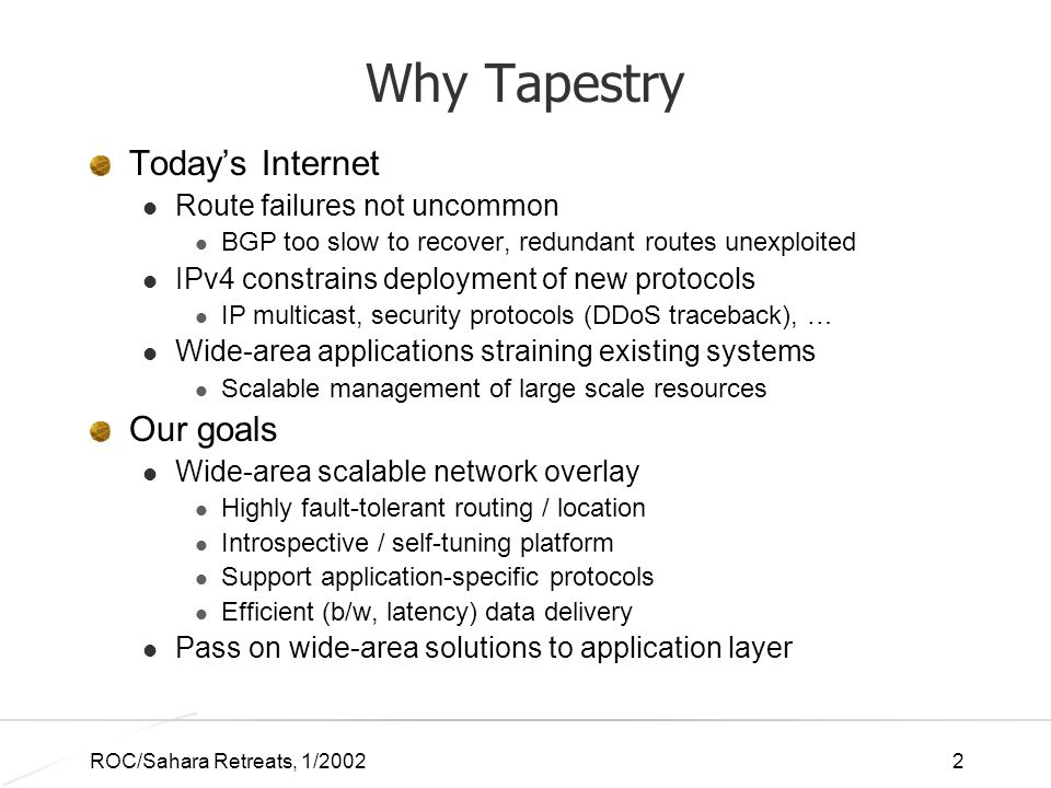 ROC/Sahara Retreats, 1/20022 Why Tapestry Todays Internet Route failures not uncommon BGP too slow to recover, redundant routes unexploited IPv4 constrains deployment of new protocols IP multicast, security protocols (DDoS traceback), … Wide-area applications straining existing systems Scalable management of large scale resources Our goals Wide-area scalable network overlay Highly fault-tolerant routing / location Introspective / self-tuning platform Support application-specific protocols Efficient (b/w, latency) data delivery Pass on wide-area solutions to application layer