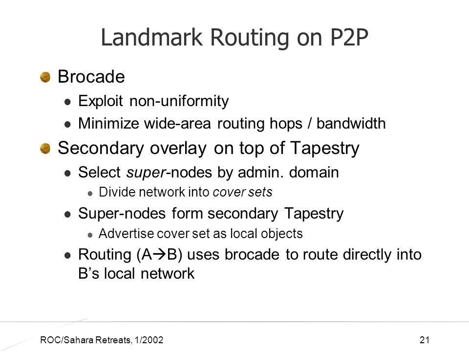 ROC/Sahara Retreats, 1/200221 Landmark Routing on P2P Brocade Exploit non-uniformity Minimize wide-area routing hops / bandwidth Secondary overlay on