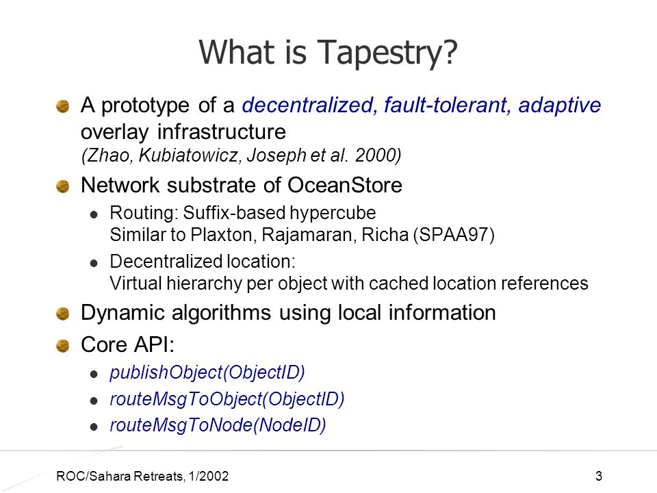ROC/Sahara Retreats, 1/20023 What is Tapestry? A prototype of a decentralized, fault-tolerant, adaptive overlay infrastructure (Zhao, Kubiatowicz, Jos