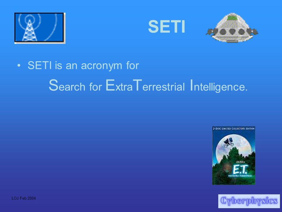 LOJ Feb 2004 SETI SETI is an acronym for S earch for E xtra T errestrial I ntelligence.