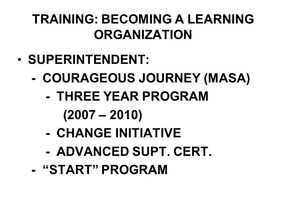 TRAINING: BECOMING A LEARNING ORGANIZATION SUPERINTENDENT: - COURAGEOUS JOURNEY (MASA) - THREE YEAR PROGRAM (2007 – 2010) - CHANGE INITIATIVE - ADVANC