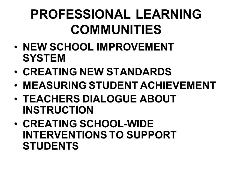 PROFESSIONAL LEARNING COMMUNITIES NEW SCHOOL IMPROVEMENT SYSTEM CREATING NEW STANDARDS MEASURING STUDENT ACHIEVEMENT TEACHERS DIALOGUE ABOUT INSTRUCTI