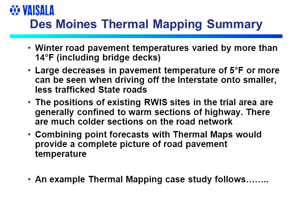 Des Moines Thermal Mapping Summary Winter road pavement temperatures varied by more than 14°F (including bridge decks) Large decreases in pavement tem