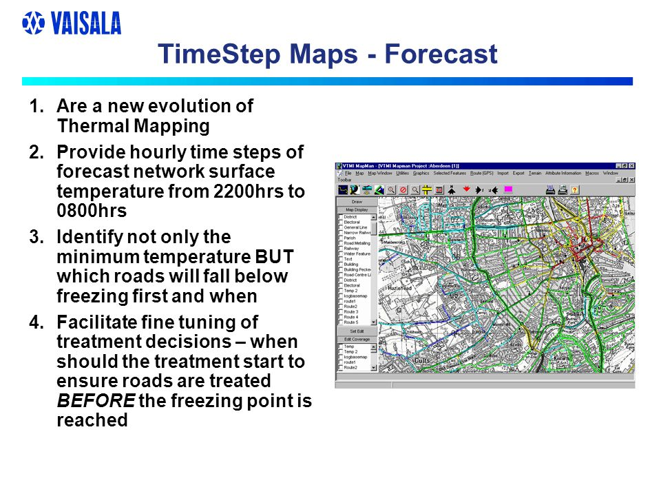 TimeStep Maps - Forecast 1.Are a new evolution of Thermal Mapping 2.Provide hourly time steps of forecast network surface temperature from 2200hrs to 0800hrs 3.Identify not only the minimum temperature BUT which roads will fall below freezing first and when 4.Facilitate fine tuning of treatment decisions – when should the treatment start to ensure roads are treated BEFORE the freezing point is reached