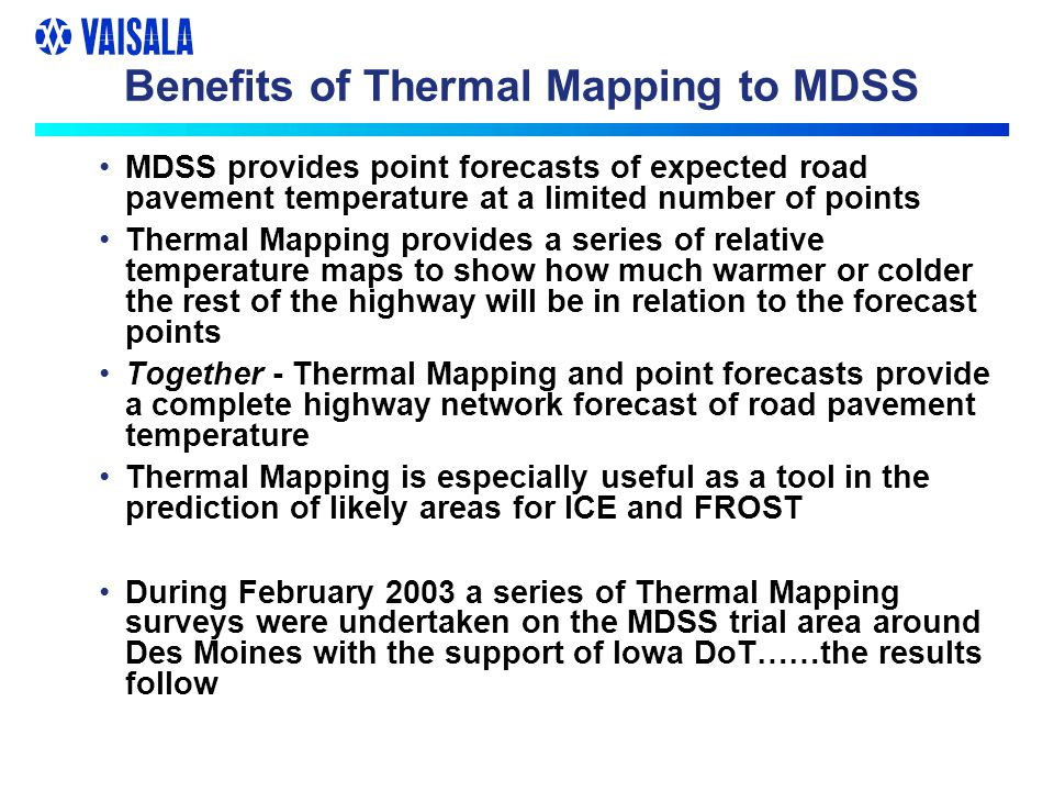 Benefits of Thermal Mapping to MDSS MDSS provides point forecasts of expected road pavement temperature at a limited number of points Thermal Mapping